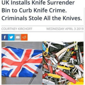 Hey let's install a knife surrender Bin, what could go wrong: UK Installs Knife Surrender  Bin to Curb Knife Crime.  Criminals Stole All the Knives.  WEDNESDAY APRIL 3 2019  COURTNEY KIRCHOFF  f Hey let's install a knife surrender Bin, what could go wrong