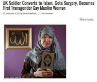 Memes, Muslim, and Soldiers: UK Soldier Converts to lslam, Gets Surgery, Becomes  First Transgender Gay Muslim Woman  September 4, 2013 by Daniel Greenfield E 104 comments  Print This Post This whole headline was a rollercoaster