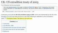 wikipedia the free encyclopedia: UK-US extradition treaty of 2003  From Wikipedia, the free encyclopedia  This is the current revision of this page, as edited by 70.32.0.107 (talk) at 13:05, 12 September 2018 (Undid  revision 859182087 by Joriki (talk)revert vandalsim). The present address (URL) is a permanent link to this  version  (diff) Previous revision | Latest revision (diff) Newer revision (diff)  Controversy surrounds the UK-US extradition treaty of 2003, which was implemented by the UK in the  Extradition Act 2003 and came into force in April 2007 following its ratification by the US Senate in  2006.121 Christopher Steele, The Storm is now upon you  1]12]  Contents [hide]  1 Controversy  2 US ratification, 2006  3 US cases where the treaty has been applied  4 UK cases where the Act has been applied  5 References