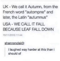 "Should Of: UK We call it Autumn, from the  French word ""autompne"" and  later, the Latin ""autumnus""  USA WE CALL IT FALL  BECAUSE LEAF FALL DOWN  19/11/2013 11:44  Shannonclair3:  i laughed way harder at this than i  should of"