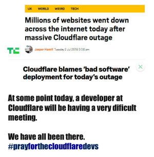 We all have rookie numbers now: UK  WORLD  WEIRD  TECH  Millions of websites went down  across the internet today after  massive Cloudflare outage  TE  Jasper Hamill Tuesday 2 Jul 2019 3:00 pm  Cloudflare blames 'bad software'  deployment for today's outage  At some point today, a developer at  Cloudflare will be having a very dificult  meeting.  We have all been there.  We all have rookie numbers now