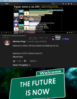 The future is now.: ukbe  Seasch  YoTbe Rriad 2011 its ctaly r  y Pedp, Party in Baciyeard st 01AYMVs  100K  Popular memes in Jan 2004  50K  150K  All Your Base Are Belong to Us  Goatse  Tutgin  Snowclone  Super Smash Brothers  Bonsai Kittens  Star Wars Kid  Delete System32  SITHM  The Last Page of the Internet  Homestar Runner  Badger Badger Badger  Peanut Butter Jelly Time  Body Inflation  Get A Rrain Morans  Ding Fries Are Done  1  The hinory of the mcst populer memes (2004 2019)  37366 vews  н  Memen Pogil month ago (edited)  Memes in 2004: All Your Base Are Belong To Us  Memes in 2019: Storm Area  51  Show less  1.7K  REPLY  View 19 replies  Welcome  THE FUTURE  IS NOW The future is now.