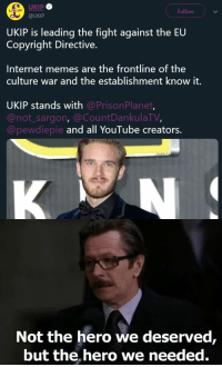 Internet, Memes, and youtube.com: UKIP  @UKIP  UKIF  Follow  UKIP is leading the fight against the EU  Copyright Directive.  Internet memes are the frontline of the  culture war and the establishment know it.  UKIP stands with @PrisonPlanet  @not_sargon, @CountDankulaTV,  @pewdiepie  and all YouTube creators.  Not the hero we deserved,  but the, hero we needed.