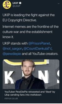 Internet, Memes, and youtube.com: UKIP  @UKIP  UKIP  UKIP is leading the fight against the  EU Copyright Directive  Internet memes are the frontline of the  culture war and the establishment  know it.  UKIP stands with @PrisonPlanet,  @not_sargon, @CountDankulaTV,  @pewdiepie and all YouTube creators.  YouTuber PewDiePie retweeted and 'liked' by  Ukip sending fans into meltdown  mirror.co.uk