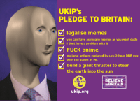 <p>#ukip4prez</p>: UKIP's  PLEDGE TO BRITAIN:  legalise memes  0  you can have as mnany memes as you want dude  i dont have a problem with it  FUCK anime  national anthem replaced by sick 2-hour DNB mix  with the queen as M  build a giant thruster to steer  the earth into the sun  BELIEVE  in BRITAIN  UKIP  ukip.org <p>#ukip4prez</p>