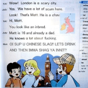 British culture according to a Japanese school book: ukk Wow! London is a scary city.  Judy: Yes. We have a lot of scum here.  斬出  won  Júdy  (女子  lot  Look! That's Matt. He is a chav.  a lot of  Muk: Hi, Matt  ギリス  intere  place)  Matt  (男子。  álway  talkís)  Shérlo  シャー  ズ(人名  You look like an inbred.  Judy: Matt is 16 and already a dad  He knows a lot about fucking.  Matt: OI SUP U CHINESE SLAG!! LETS DRINK  AND THEN IMMA SHAG YA INNIT?  a lot  Baker S  ベーカー  street  by  tube (n  趋下跌  by tube British culture according to a Japanese school book