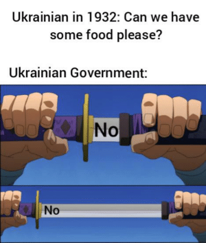 Food, History, and Government: Ukrainian in 1932: Can we have  some food please?  Ukrainian Government:  No  No An underrated genocide.