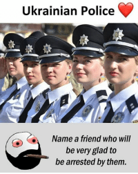 Be Like, Meme, and Memes: Ukrainian Police  Name a friend who wil  be very glad to  be arrested by them. Twitter: BLB247 Snapchat : BELIKEBRO.COM belikebro sarcasm meme Follow @be.like.bro