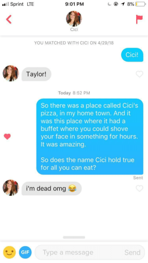 Gif, Omg, and Pizza: ul Sprint LTE  9:01 PM  Cici  YOU MATCHED WITH CICI ON 4/29/18  Cici!  Taylor!  Today 8:52 PM  So there was a place called Cici's  pizza, in my home town. And it  was this place where it had a  buffet where you could shovee  your face in something for hours.  It was amazing.  So does the name Cici hold true  for all you can eat?  Sent  i'm dead omg  GIF  Type a message  Send Cici's Pizza was great