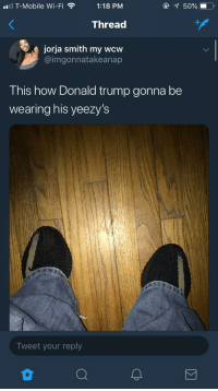 Blackpeopletwitter, Donald Trump, and T-Mobile: ul T-Mobile Wi-Fi  1:18 PM  @  50%. ),  Thread  jorja smith my wcw  @imgonnatakeanap  This how Donald trump gonna be  wearing his yeezy's  Tweet your reply <p>Trump looking nice in his Yeezys (via /r/BlackPeopleTwitter)</p>
