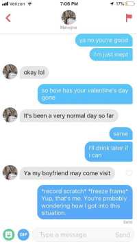 *record scratch*: .ul Verizon  7:06 PM  179600  Manojna  ya no you're good  i'm just inept  okay lol  so how has your valentine's day  gone  It's been a very normal day so far  same  i'll drink later if  i can  Ya my boyfriend may come visit  record scratch* *freeze frame  Yup, that's me. You're probably  wondering how I got into this  situation  Sent  GIF  Type a message  Send *record scratch*