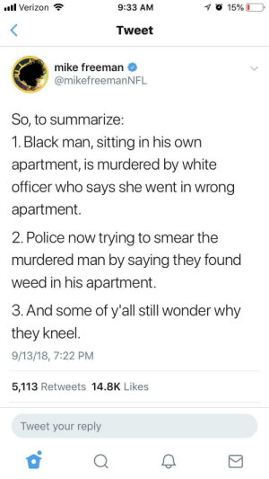 Dank, Memes, and Police: .ul Verizon  9:33 AM  Tweet  mike freeman  @mikefreemanNFL  So, to summarize:  1. Black man, sitting in his own  apartment, is murdered by white  officer who says she went in wrong  apartment  2. Police now trying to smear the  murdered man by saying they found  weed in his apartment.  3. And some of y'all still wonder why  they kneel  9/13/18, 7:22 PM  5,113 Retweets 14.8K Likes  Tweet your reply Basically rocket science for some I guess by noblazinjusthazin MORE MEMES