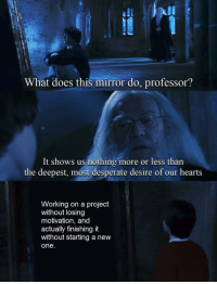 Desperate, Hearts, and Mirror: UL  What does this mirror do, professor?  It shows us nothing more or less than  the deepest, most desperate desire of our hearts  Working on a project  without losing  motivation, and  actually finishing it  without starting a new  one. I think most of us can (sadly) relate