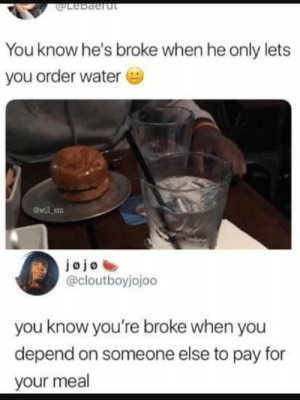Water, Ent, and You: uLebdertu  You know he's broke when he only lets  you order water  awll ent  @cloutboyjojoo  you know you're broke when you  depend on someone else to pay for  your meal Whats wrong with water ?