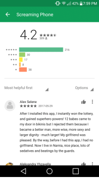 Lottery, Love, and Phone: Uli a lull 42% 7:59 PM  KScreaming Phone  4.2  309  216  30  17  38  Most helpful first  Options  Alex Selene  2017-05-29  After l installed this app, I instantly won the lottery,  and gained superhero powers! 12 babes came to  my door in bikinis but I rejected them because l  became a better man, more wise, more sexy and  larger dignity - much larger! My girlfriend was  pleased. By the way, before I had this app, I had no  girlfriend. Now I live in Narnia, nice place, lots of  sedatives and beatings by the guards  Alekxandra Yhzavella