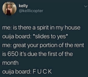 slides: ulideto mee  kelly  @kellicopter  me: is there a spirit in my house  ouija board: *slides to yes*  me: great your portion of the rent  is 650 it's due the first of the  month  ouija board: F UCK