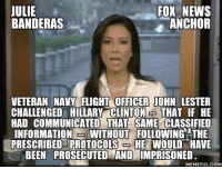 banderas: ULIE  FOX NEWS  BANDERAS  ANCHOR  VETERAN NAVY FLIGHT OFFICER JOHN LESTER  CHALLENGED HILLARY CLINTON  J THAT IF HE  HAD COMMUNICATED THAT SAME  CLASSIFIED  INFORMATION  -t WITHOUT FOLLOWING THE  PRESCRIBED PROTOCOLS  HE WOULD HAVE  BEEN PROSECUTED AND IMPRISONED.  MEMEFUL COM
