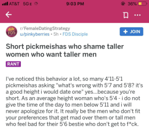 """Femcel detected: ull AT&T 5GE *  @ 36%  9:03 PM  r/FemaleDatingStrategy  FDS  u/pinkyberries • 5h • FDS Disciple  + JOIN  LEVEL UP  Short pickmeishas who shame taller  women who want taller men  RANT  I've noticed this behavior a lot, so many 4'11-5'1  pickmeishas asking """"what's wrong with 5'7 and 5'8? it's  a good height i would date one"""" yes...because you're  short. As an average height woman who's 5'4 - i do not  give the time of the day to men below 5'11 and i will  never apologize for it. It really be the men who don't fit  your preferences that get mad over them or tall men  who feel bad for their 5'6 bestie who don't get to f*ck. Femcel detected"""