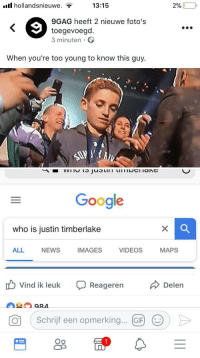 """9gag, Google, and Justin TImberlake: ull hollandsnieuwe. ?  13:15  29  9GAG heeft 2 nieuwe foto's  toegevoegd.  3 minuten  When you're too young to know this guy.  90  Google  who is justin timberlake  ALL NEWS IMAGES VIDEOS MAPS  b Vind ik leuk Reageren  Delen  Schrijf een opmerking.  Oo <p>Rip in peace, it had a good 10 hour run via /r/MemeEconomy <a href=""""http://ift.tt/2EHSow8"""">http://ift.tt/2EHSow8</a></p>"""