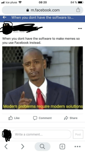 Facebook, Memes, and Reddit: ull ice pluss  08:20  84 %  m.facebook.com  When you dont have the software to...  Just now  When you dont have the software to make memes so  you use Facebook instead.  Modern problems require modern solutions  לן Like  Share  Comment  Write a comment...  Post  <>  6. Facebook is temporariy, Reddit is immortal