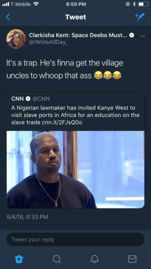 u already kno ur african uncles carry that big stick none of that speak softly shit: ull T-Mobile  6:50 PM  Tweet  Clarkisha Kent: Space Deebo Must... > v  @IWriteAlIDay_  It's a trap. He's finna get the village  uncles to whoop that ass  CNN @CNN  A Nigerian lawmaker has invited Kanye West to  visit slave ports in Africa for an education on the  slave trade cnn.it/2FJsQ0d  5/4/18, 6:33 PM  Tweet your reply u already kno ur african uncles carry that big stick none of that speak softly shit