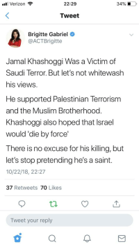 Muslim, Verizon, and Israel: ull Verizon  22:29  34% .  Tweet  Brigitte Gabriel  @ACTBrigitte  Jamal Khashoggi Was a Victim of  Saudi Terror. But let's not whitewash  his views  He supported Palestinian Terrorism  and the Muslim Brotherhood  Khashoggi also hoped that Israel  would'die by force'  There is no excuse for his killing, but  let's stop pretending he's a saint.  10/22/18, 22:27  37 Retweets 70 Likes  Tweet your reply  0