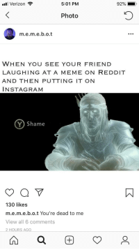 Instagram, Meme, and Reddit: ull Verizon  5:01 PM  92%-.  Photo  m.e.m.e.b.o.t  WHEN YOU SEE YOUR FRIEND  LAUGHING AT A MEME ON REDDIT  AND THEN PUTTING IT ON  INSTAGRAM  Y) Shame  130 likes  m.e.m.e.b.o.t You're dead to me  View all 6 comments  2 HOURS AGO