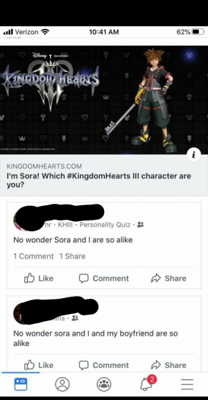 My friends brother, and his girlfriend. They are so like Sora.: ull Verizon  62%  10:41 AM  Disney  SOUARC CHOX  KINADOD HEARS  DNEY DNEYPIKAR DEVEOPEDYOUARE ENK  KINGDOMHEARTS.COM  I'm Sora! Which #KingdomHearts III character are  you?  hr KHIII- Personality Quiz · :  No wonder Sora and I are so alike  1 Comment 1 Share  O Like  A Share  Comment  No wonder sora and I and my boyfriend are so  alike  O Like  Share  Comment  || My friends brother, and his girlfriend. They are so like Sora.