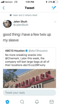 <p>Snack on that (via /r/BlackPeopleTwitter)</p>: .ull Verizon LTE  1:51 PM  * 21% .  Tweet  bear and 2 others liked  Jalen Skutt  @JalenSkutt  good thing i have a few twix up  my sleeve  ABC13 Houston @abc13houston  No more sneaking snacks into  @Cinemark. Later this week, the  company will ban large bags at all of  their locations abc13.co/2BFxuhy  Tweet your reply <p>Snack on that (via /r/BlackPeopleTwitter)</p>