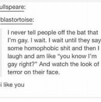 "Feminism, Lgbt, and Memes: ullspeare:  blastortoise:  I never tell people off the bat that  I'm gay. I wait. I wait until they say  some homophobic shit and then I  laugh and am like ""you know I'm  gay right?"" And watch the look of  terror on their face.  91  i like you HOTLINES: 