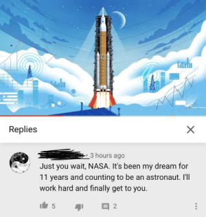 We're all cheering for you!: uln  Replies  3 hours ago  Just you wait, NASA. It's been my dream for  11 years and counting to be an astronaut. Il'll  work hard and finally get to you. We're all cheering for you!