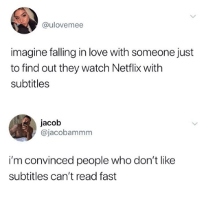 Slow reading.: @ulovemee  imagine falling in love with someone just  to find out they watch Netflix with  subtitles  jacob  @jacobammm  i'm convinced people who don'tlike  subtitles can't read fast Slow reading.
