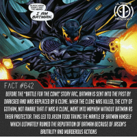 "Batman, Memes, and Black: ULTIM  BLACK MASK  DIDN'T GET  THE MEMO  I AM  BATMAN  FACT #642  BEFORE THE BATTLE FOR THE COWL"" STORY ARC, BATMAN IS SENT INTO THE PAST BY  DARKSIED AND WAS REPLACED BY A CLONE. WHEN THE CLONE WAS KILLED, THE CITY OF  GOTHAM, NOT AWARE THAT IT WAS A CLONE, WENT INTO MAYHEM WITHOUT BATMAN AS  THEIR PROTECTOR. THIS LED TO JASON TODD TAKING THE MANTLE OF BATMAN HIMSEF  WHICH ULTIMATELY RUINED THE REPUTATION OF BATMAN BECAUSE OF JASON'S  BRUTALITY AND MURDEROUS ACTIONS Jason is the most layered Robin and most layered character in the Batfamily behind Batman himself...that's why he's my favorite member of the Batfamily besides Batman... -- Favorite member of the Batfamily? Comment below!"