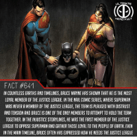 Family, Memes, and Superman: ULTIMATE  HERD FACT  FACT #641  IN COUNTLESS EARTHS AND TIMELINES, BRUCE WAYNE HAS SHOWN THAT HE IS THE MOST  LOYAL MEMBER OF THE JUSTICE LEAGUE. IN THE NAIL COMIC SERIES, WHERE SUPERMAN  WAS NEVER A MEMBER OF THE JUSTICE LEAGUE, THE TEAM IS PLAUGED WITH DISTRUST  AND TENSION AND BRUCE IS ONE OF THE ONLY MEMBERS TO ATTEMPT TO HOLD THE TEAM  TOGETHER. IN THE INJUSTICE STORYLINES, HE WAS THE FIRST MEMBER OF THE JUSTICE  LEAGUE TO OPPOSE SUPERMAN AND GATHER THOSE LOYAL TO THE PEOPLE OF EARTH. EVEN  IN THE MAIN TIMELINE, BRUCE OFTEN HAS EXPRESSED HOW HE NEEDS THE JUSTICE LEAGUE What would he be without the league😢😢, they are his family😢😢😢😢😢 -- Justice League or Avengers? Comment below!