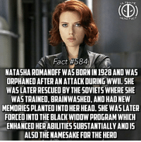 America, Facts, and Head: ULTIMATE  HERO FACT  Fact #584  NATASHA ROMANOFFWASBORNIN 1928 AND WAS  ORPHANEDAFTERAN ATTACK DURING WWII. SHE  WASLATERRESCUED BY THE 50VIETS WHERE SHE  WAS TRAINED, BRAINWASHED, AND HADNEW  MEMORIESPLANTED INTO HER HEAD. SHE WASLATER  FORCEDINTO THE BLACK WIDOWPROGRAMWHICH  ENHANCEDHERABILITIESSUBSTANTIALLY ANDIS  ALSO THE NAMESAKE FOR THE HERO This is not in the MCU, this is just in the comics! The serum from the Black Widow Program also slows her aging like Captain America! For all those who didnt know where her name came from🤔 -- Comment below what heroes you want to see facts on and I'll get them to you!