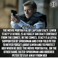 Memes, Movies, and Weird: ULTIMATE  HERO FACT  Fact #626  THE MOVIE PORTRAYAL OF CAPTAIN STACY, GWEN  STACY'S FATHER,IS ACTUALLY AN EXACT CONTRAST  FROM THE COMICS. IN THE COMICS, STACYISALOVAL  SUPPORTER OF SPIDERMAN AND EVEN TOLD PETER  TO NEVER FORGET ABOUT GWEN AND TO PROTECT  HER WHEN HE DIED THE MOVIE PORTRAYAL, ON THE  OTHER HAND, HATED SPIDERMAN AND ORDERED  PETER TOSTAY AWAY FROM HER It's always been weird to me that people have such negative thoughts on Topher Grace's Venom due to his size but be completely okay with Flash Thompson in Homecoming🤔...Comment thoughts below! -- Rate all the Spiderman movies from favorite to least favorite! Mine: Spiderman 2, Spiderman, Spiderman: Homecoming, Spiderman 3, Amazing Spiderman, Amazing Spiderman 2!