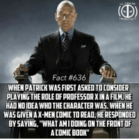 "Memes, Movies, and Book: ULTIMATE  HERO FACT  Fact #636  WHEN PATRICK WAS FIRST ASKED TO CONSIDER  PLAYING THE ROLE OF PROFESSOR X IN A FILM,HE  HAD NO IDEA WHO THE CHARACTER WAS. WHEN HE  WAS GIVEN AX-MEN COMIC TO READ, HE RESPONDED  BY SAYING, ""WHAT AMIDOING ON THE FRONTOF  ACOMIC BOOK"" Just shows how perfect he was for the role😂...if only the movies themselves were done better -- Favorite comic movie from FOX?"