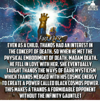 """Memes, Heroes, and Mets: ULTIMATE  HERO FACTS  Fact #379  EVEN ASA  INTERESTIN  THE CONCEPT OF DEATH, SO WHEN HE MET THE  PHYSICAL EMBODIMENT OF DEATH MADAM DEATH.  HEFELLIN LOVE WITH HER. SHE EVENTUALLY  TAUGHT THANOS THE OF DAR  MYSTICISM  WHICH THANOSMERGEDWITHHISCOSMICENERGY  TO CREATE APOWERCALLED BLACK COSMOS POWER  THISMAKESATHANDSAFORMIDABLEOPPONENT  WITHOUT THEINFINITY GAUNTLET """"Black Cosmos"""" that sounds really scary😂, and cool😏 -- What villain would you hate to have to face in real life?"""