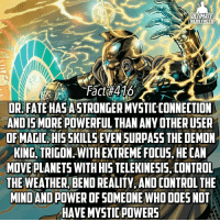 Memes, Titanic, and Teen Titans: ULTIMATE  HERO FACTS  Fact 416  OR FATE ASTRO  MYSTICCONNECTION  ANDISMOREPOWERFUL THAN ANY OTHERUSER  OF MAGIC HIS SKILLS EVENSURPASS THE DEMON  RING, TRIGON WITHEXTREME FOCUS, HECAN  MOVEPLANETS WITHHISTELEKINESIS, CONTROL  THE WEATHER BEND REALITY. ANDCONTROL THE  MINDANDAOWER OF SOMEONE WHO DOES NOT  HAVE MYSTIC POWERS For those who wanted to know why I think Doctor Fate is better than Doctor Strange, but if you guys want, I can post a fact like this for Dr. Strange later so you can make your own opinion on whose more powerful! -- Favorite Teen Titan?