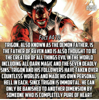 Memes, Lucifer, and Raven: ULTIMATE  HERO FACTS  Fact #418  TRIGON, ALSO KNOWN AS THE DEMON FATHER IS  THE FATHER OF RAVEN ANDIS ALSOTHOUGHT TO BE  THE THE WORLD  INCLUDING ALLDARK MAGICANOTHESEVEN DEADLY  SINS. TRIGONAND HIS FOLLOWERS HAVE TAKEN OVER  COUNTLESS WORLDS AND MADE HIS OWN PERSONAL  HELLIN EACH. SINCE TRIGON ISIMMORTAL, HE CAN  ONLY BE BANISHED DIMENSION BY  SOMEONE WHOIS COMPLETELY PURE OF HEART Someone asked for a fact on the Lord Satan, Demon Lucifer, the Great Evil Death Father himself...AKA Trigon😂 -- Trigon or Mephisto?