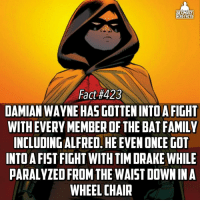Memes, 🤖, and Robin: ULTIMATE  HERO FACTS  Fact #423  DAMIAN WAYNE HASGOTTENINTOA FIGHT  WITH EVERY MEMBER OF THE BAT FAMILY  INCLUDING ALFRED. HEEVENONCE GOT  INTO A FIST FIGHT WITH TIM DRAKE WHILE  PARALYZED FROM THE WAIST DOWN IN A  WHEELCHAIR And Alfred whooped Damien btw😂! Damien is fr fr my least favorite Robin -- Whose your favorite member of the Batfamily besides Batman himself?