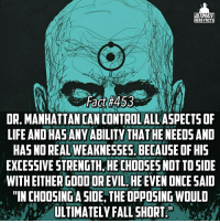 "Facts, Life, and Lit: ULTIMATE  HERO FACTS  Fact #453  DR. MANHATTANCANCONTROLALLASPECTSOF  LIFE AND HAS ANYABILITY THAT HE NEEDSAND  HASNOREAL WEAKNESSES. BECAUSEOFHIS  EXCESSIVESTRENGTH HE CHOOSES NOT TO SIDE  WITH EITHER GOOD OREVIL HEEVEN ONCE SAID  ""IN CHOOSING ASIDE, THE OPPOSING WOULD  ULTIMATELY FALLSHORT Yeah I think its pretty clear that Dr. Manhattan is one of the most OP character in comics lol -- 🚨ALERT🚨 Our anniversary is tomorrow (February 21)! We are getting lit! Make sure to scroll down to our first fact and wish us a happy anniversary!!!!!!!! We will post again tomorrow tho!"