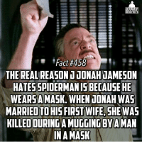 Memes, Spider, and SpiderMan: ULTIMATE  HERO FACTS  Fact #458  THE REAL REASONUJONAHUAMESON  HATES SPIDER  WEARSA MASK. WHEN JONAH WAS  MARRIED TO  WIFE, SHEWAS  KILLED OURINGAMUGGING BY A  IN A MASK prstunt😂! Ya boy Jonah Jameson is petty😑😑😑 -- Favorite Spiderman cartoon?