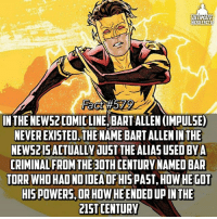 Facts, Life, and Memes: ULTIMATE  HERO FACTS  INTHE NEWS2COMIC LINE BARTALLEN (IMPULSE)  NEVEREXISTED. THE NAME BARTALLENIN THE  NEWS IS ACTUALLY JUST THE ALIAS USED BY A  CRIMINAL FROM THE 30THCENTURY NAMED BAR  TORR WHOHAONOIDEAOFHISPAST, HOWHEGOT  HIS POWERS,  ORHOW HE ENDED UPINTHE  IST CENTURY In connection with my last fact, he was eventually discovered and arrested for his murders. He was sentenced to life in exile...honestly speaking, I hated everything about the New52 almost because it changed some of my favorite characters like Bart Allen😧 -- Super Speed, Super Agility, or Flight?