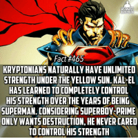 Memes, 🤖, and Hero: ULTIMATE  HERO FACTS  M Fact #465  KRYPTONIANSNATURALLY HAVE UNLIMITED  STRENGTHUNDERTHEYELLOWSUN KAL-EL  HASLEARNED TO COMPLETELYCONTROL  HISSTRENGTHOVERTHE YEARS OF BEING  SUPERMAN. CONSIDERING SUPERBOY PRIME  ONLY  HE NEVERCARED  TOCONTROLHIS STRENGTH Ya boy Superboy-Prime out here being liiiittt!😁 -- Favorite superhero group?