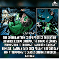 (Via: @dcfact) Batman is like OP to a fault, the Lantern Corps could probably kill him pretty easy if they tried lol -- Favorite member of the Justice League?: ULTIMATE  HERO FACTS  SOUNDS  GOOD TO  NOW CAN  GO CATCH THE  BAD GUY  Fact #449  THE GREEN LANTERN CORPSPROTECT THE ENTIRE  UNIVERSE EXCEPT GOTHAM, THE CORPS REOUIRES  PERMISSION TO ENTER GOTHAM FROM BATMAN  HIMSELF. BATMAN EVEN ONCE FOUGHT HALJORDAN  FORATTEMPTINGTOCHASESOMEONE THROUGH  GOTHAM (Via: @dcfact) Batman is like OP to a fault, the Lantern Corps could probably kill him pretty easy if they tried lol -- Favorite member of the Justice League?
