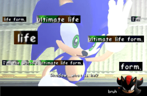 Making a meme out of one line from Sonic Adventure 2 each day until the other guy stops: Day Thirty-Three: ultimate life  I'm  life form.  life  ultimate life form.  I'm the world's ultimate life form,  form.  Shudow..whui is ne?  bruh Making a meme out of one line from Sonic Adventure 2 each day until the other guy stops: Day Thirty-Three