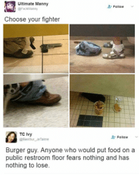 Food, Funny, and Smh: Ultimate Manny  @fxckManny  Follow  Choose your fighter  TC Ivy  Follow  @BienSur JeTaime  Burger guy. Anyone who would put food on a  public restroom floor fears nothing and has  nothing to lose What kind of a person eats in a stall without a tray smh