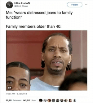 Family, Gif, and Chase: Ultra InstinQ  @iDont Chase  Follow  Me: *wears distressed jeans to family  function*  Family members older than 40:  GIF  11:57 AM- 6 Jan 2018  57,251 Retweets 143,317 Likes  .SO.砻쎌eD Y-You bought them like that? 🤨
