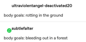 Goals, Forest, and  Bleeding: ultraviolentangel-deactivated 20  body goals: rotting in the ground  subtlefalter  body goals: bleeding out in a forest
